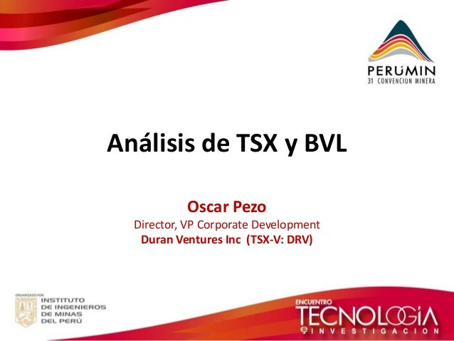 Análisis de TSX y BVL  Oscar Pezo  Director, VP Corporate Development  Duran Ventures Inc (TSX-V: DRV)