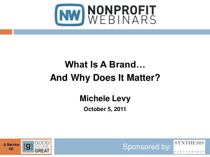 What Is A Brand…            And Why Does It Matter?                  Michele Levy                   October 5, 2011A Servi...