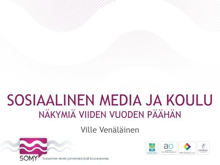 SOSIAALINEN MEDIA JA KOULU   NÄKYMIÄ VIIDEN VUODEN PÄÄHÄN           Ville Venäläinen