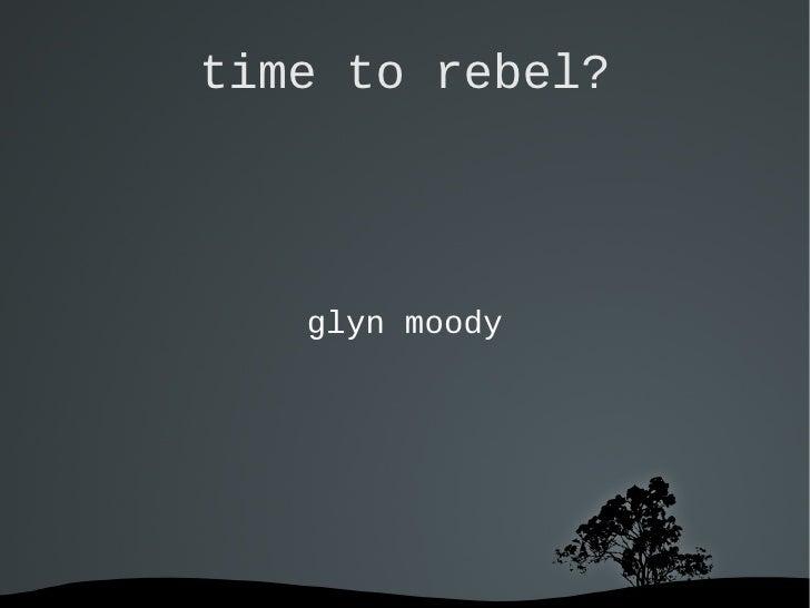 time to rebel? <ul>glyn moody </ul>