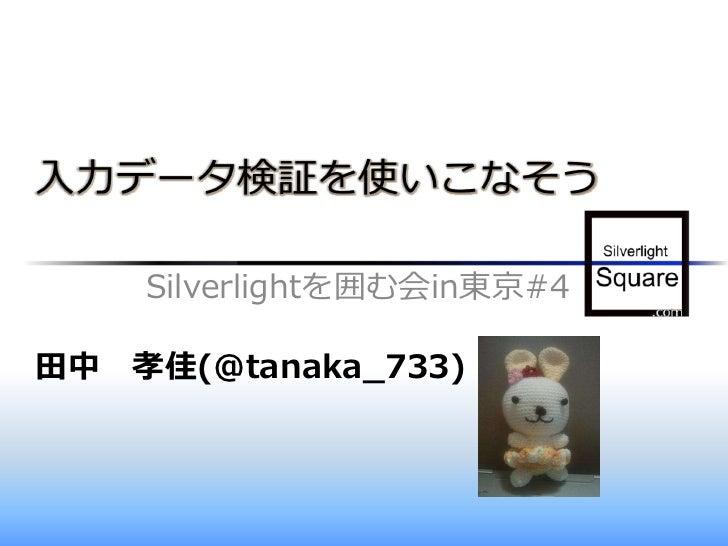 入力データ検証を使いこなそう    Silverlightを囲む会in東京#4田中 孝佳(@tanaka_733)