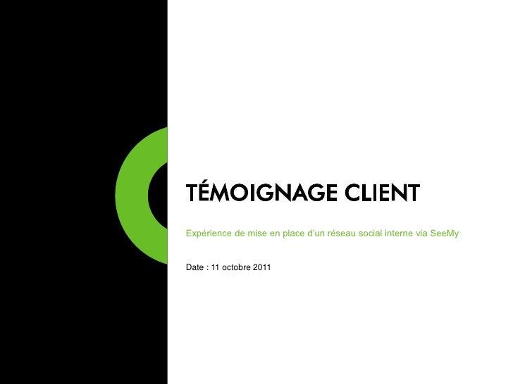 TÉMOIGNAGE CLIENTExpérience de mise en place d'un réseau social interne via SeeMyDate : 11 octobre 2011