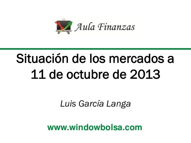 Situación de los mercados a 11 de octubre de 2013 Luis García Langa www.windowbolsa.com