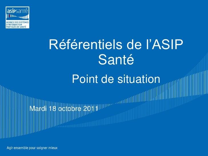 Référentiels de l'ASIP            Santé            Point de situationMardi 18 octobre 2011