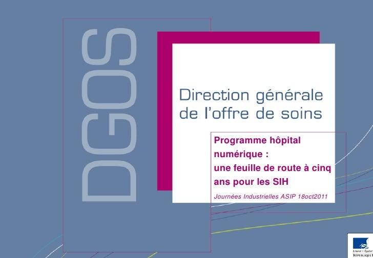Programme hôpitalnumérique :une feuille de route à cinqans pour les SIHJournées Industrielles ASIP 18oct2011              ...