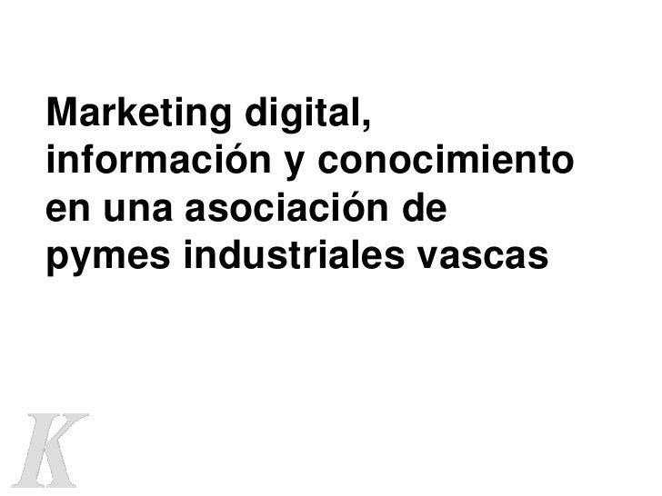 Marketing digital,información y conocimientoen una asociación depymes industriales vascas