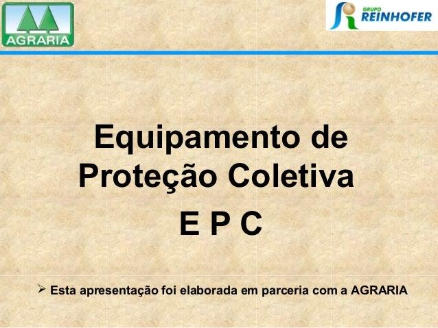 Equipamento de Proteção Coletiva E P C  Esta apresentação foi elaborada em parceria com a AGRARIA