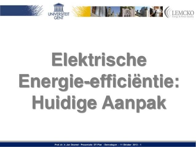 Elektrische Energie-efficiëntie: Huidige Aanpak Prof. dr. ir. Jan Desmet - Presentatie DT-Plan - Demodagen – 11 Oktober 20...