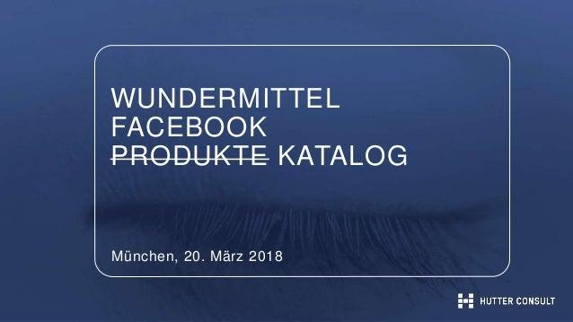 WUNDERMITTEL FACEBOOK PRODUKTE KATALOG München, 20. März 2018