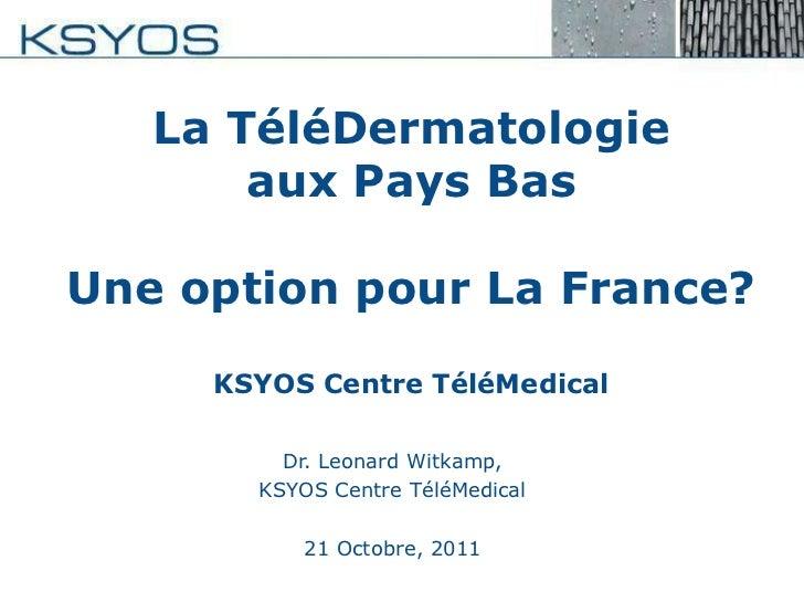 La TéléDermatologie       aux Pays BasUne option pour La France?     KSYOS Centre TéléMedical         Dr. Leonard Witkamp,...