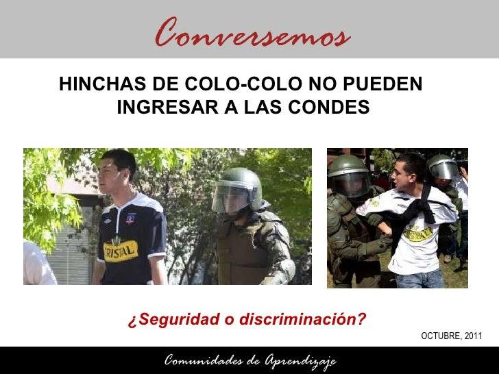 ¿Seguridad o discriminación?  Conversemos Comunidades de Aprendizaje HINCHAS DE COLO-COLO NO PUEDEN  INGRESAR A LAS CONDES...