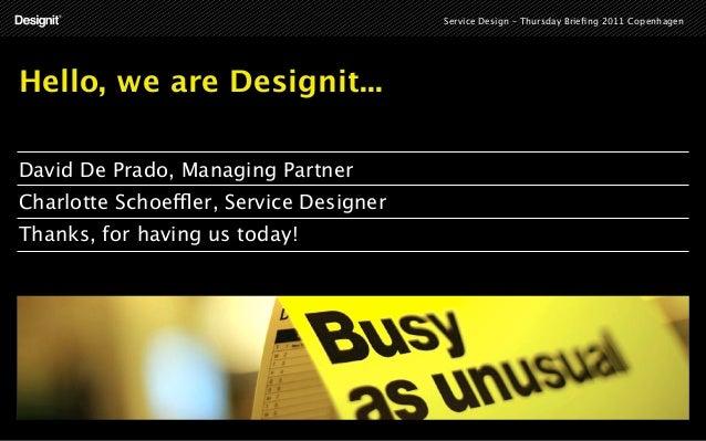 Service Design – Thursday Briefing 2011 CopenhagenHello, we are Designit...David De Prado, Managing PartnerCharlotte Schoef...