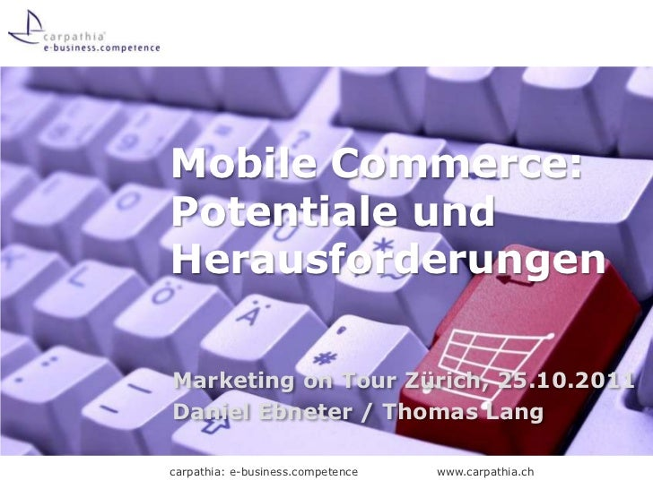 Mobile Commerce:Potentiale undHerausforderungenMarketing on Tour Zürich, 25.10.2011Daniel Ebneter / Thomas Langcarpathia: ...