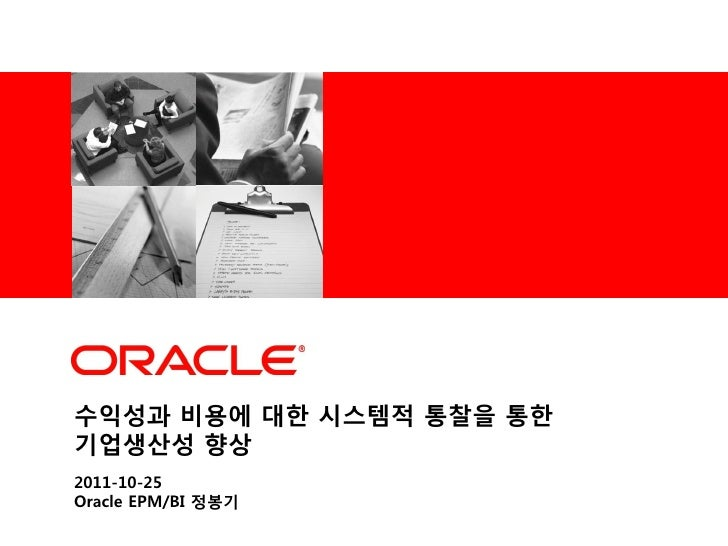 <Insert Picture Here>수익성과 비용에 대한 시스템적 통찰을 통한기업생산성 향상2011-10-25Oracle EPM/BI 정봉기