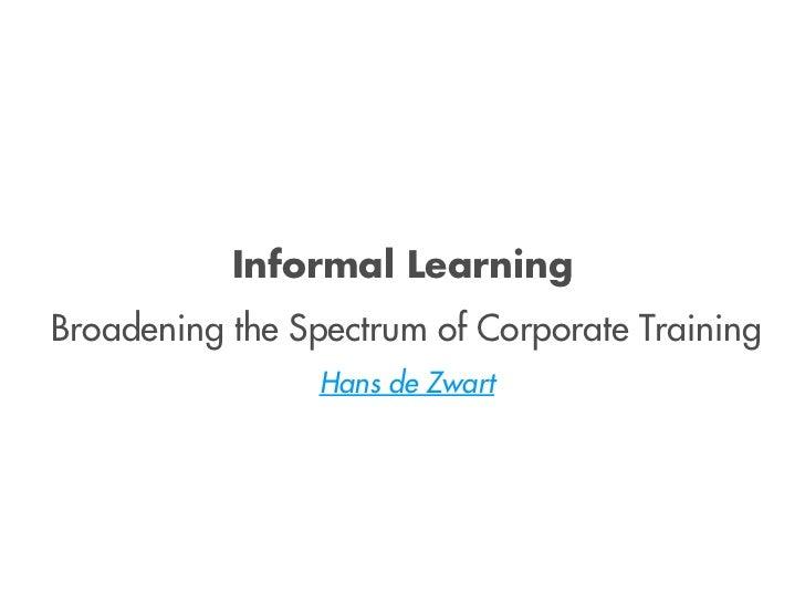 Informal LearningBroadening the Spectrum of Corporate Training                Hans de Zwart