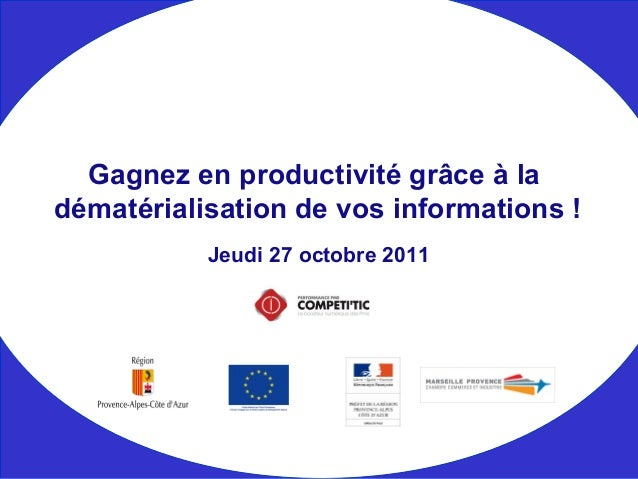 Jeudi 27 octobre 2011 Gagnez en productivité grâce à la dématérialisation de vos informations !