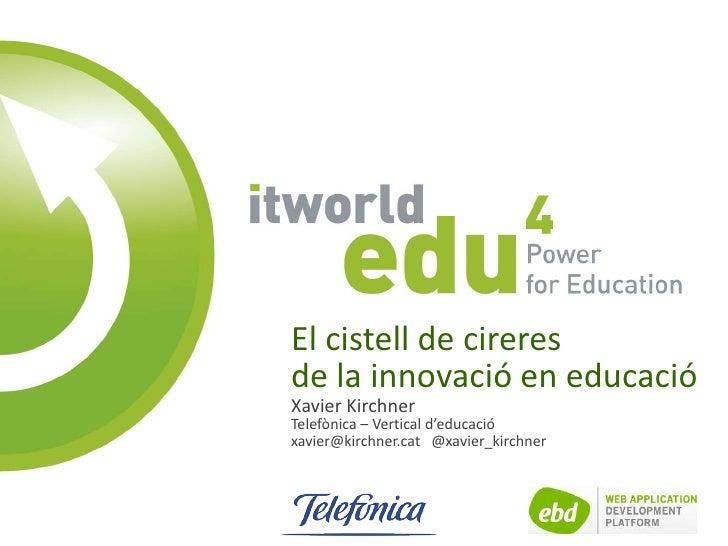 El cistell de cireresde la innovació en educacióXavier KirchnerTelefònica – Vertical d'educacióxavier@kirchner.cat @xavier...