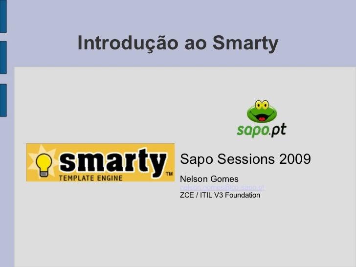 Introdução ao Smarty Sapo Sessions 2009 Nelson Gomes [email_address] ZCE / ITIL V3 Foundation