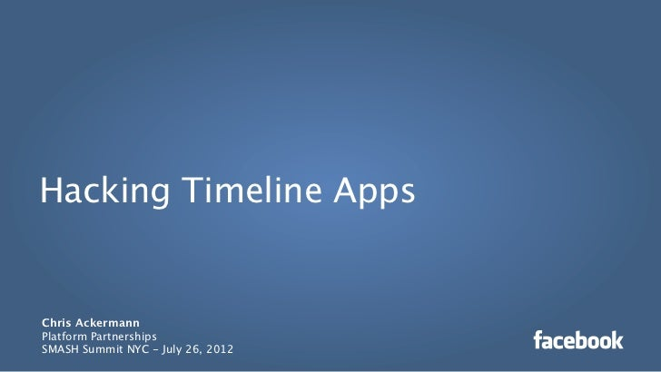 Hacking Timeline AppsChris AckermannPlatform PartnershipsSMASH Summit NYC - July 26, 2012
