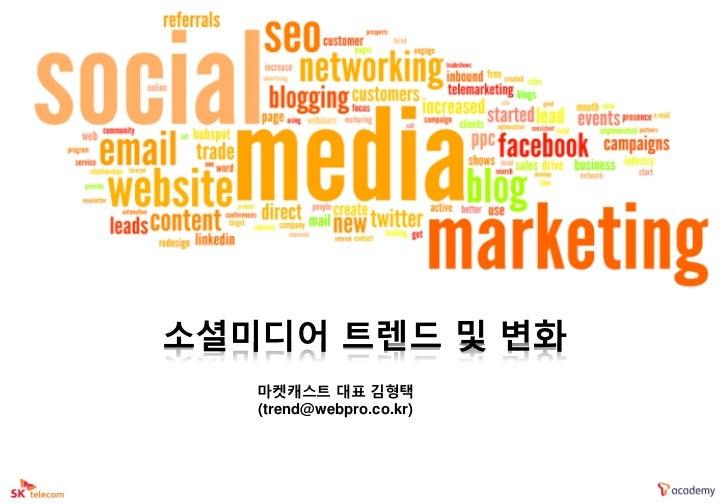 소셜미디어 트렌드 및 변화   마켓캐스트 대표 김형택   (trend@webpro.co.kr)