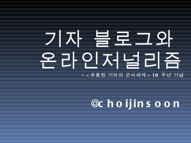 기자 블로그와  온라인저널리즘 - < 유용원 기자의 군사세계 > 10 주년 기념 <ul><li>@choijinsoon </li></ul>