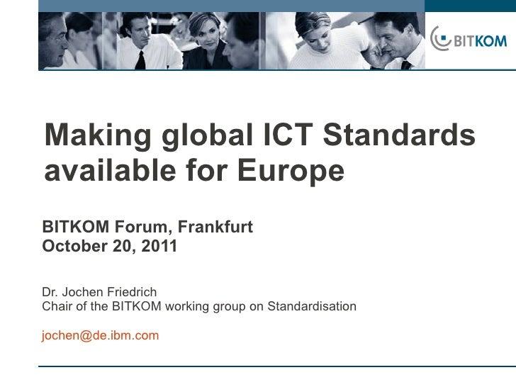 Making global ICT Standardsavailable for EuropeBITKOM Forum, FrankfurtOctober 20, 2011Dr. Jochen FriedrichChair of the BIT...