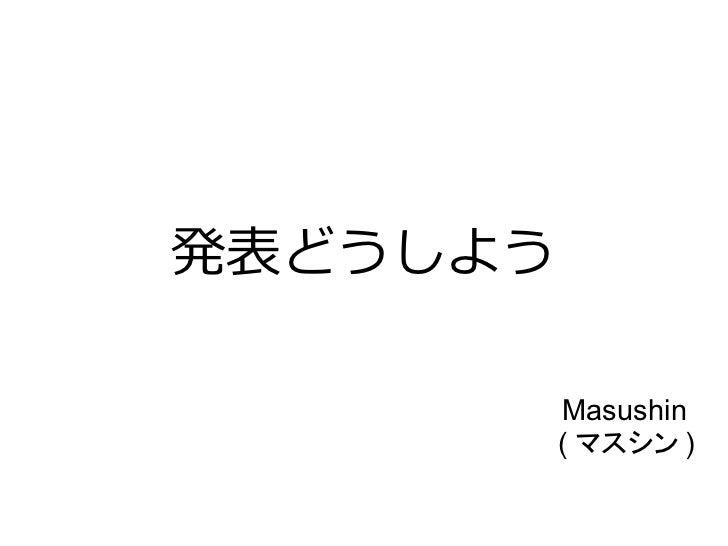発表どうしよう          Masushin          ( マスシン )