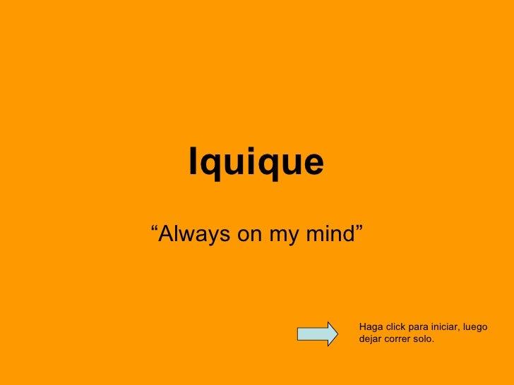 """Iquique """" Always on my mind"""" Haga click para iniciar, luego dejar correr solo."""