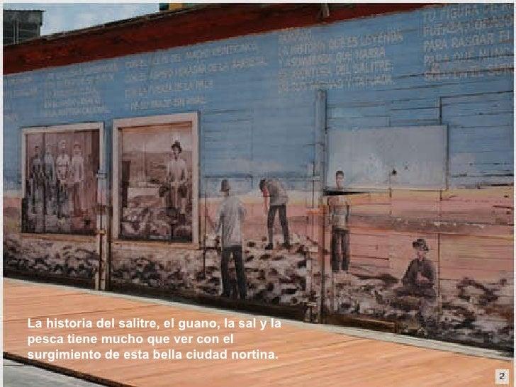 La historia del salitre, el guano, la sal y la pesca tiene mucho que ver con el surgimiento de esta bella ciudad nortina.