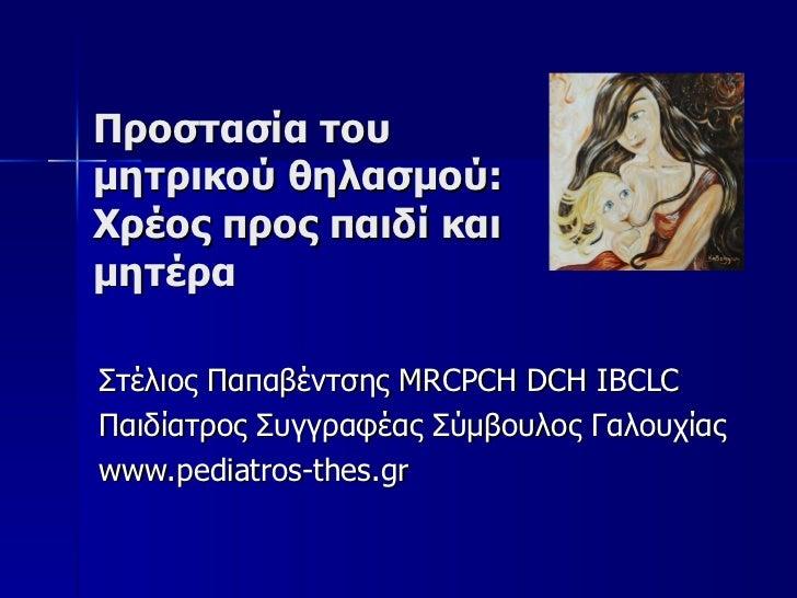 Προστασία του μητρικού θηλασμού: Χρέος προς παιδί και μητέρα Στέλιος Παπαβέντσης Μ RCPCH DCH IBCLC Παιδίατρος Συγγραφέας Σ...
