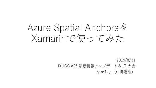 Azure Spatial Anchorsを Xamarinで使ってみた 2019/8/31 JXUGC #25 最新情報アップデート&LT 大会 なかしょ(中島進也)