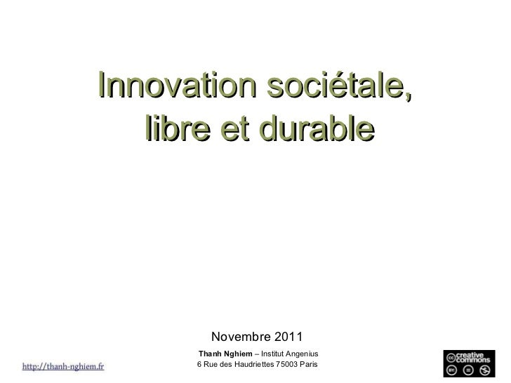 Innovation sociétale,  libre et durable Novembre 2011 Thanh Nghiem  – Institut Angenius 6 Rue des Haudriettes 75003 Paris