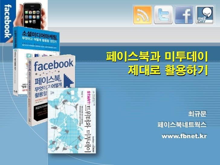페이스북과 미투데이  제대로 활용하기            최규문     페이스북네트웍스     www.fbnet.kr