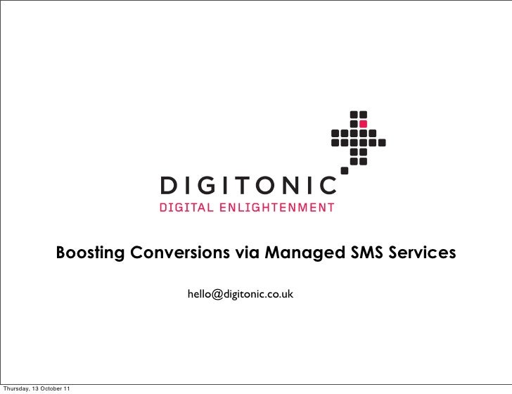 Boosting Conversions via Managed SMS Services                               hello@digitonic.co.ukThursday, 13 October 11