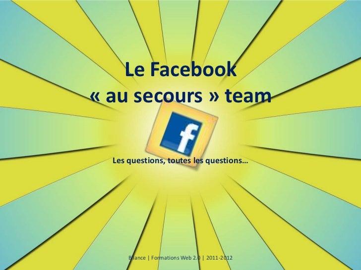 Le Facebook« au secours » team  Les questions, toutes les questions…      Bilance | Formations Web 2.0 | 2011-2012