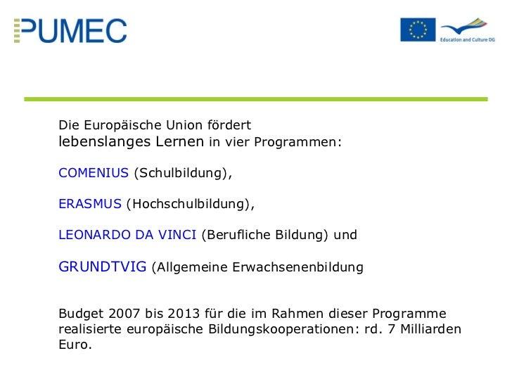 Die Europäische Union fördert  lebenslanges Lernen  in vier Programmen: COMENIUS  (Schulbildung),  ERASMUS  (Hochschulbild...