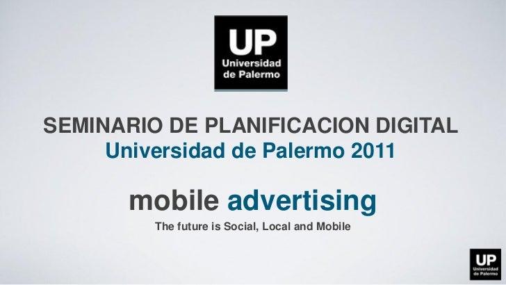 SEMINARIO DE PLANIFICACION DIGITAL     Universidad de Palermo 2011      mobile advertising         The future is Social, L...