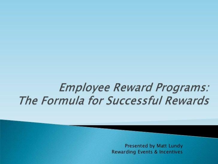 Employee Reward Programs: The Formula for Successful Rewards<br />Presented by Matt Lundy<br />Rewarding Events & Incentiv...
