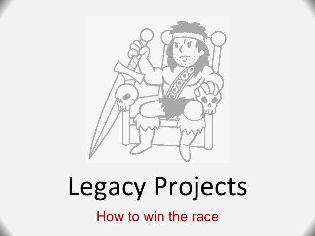 Legacy Projects How to win the race