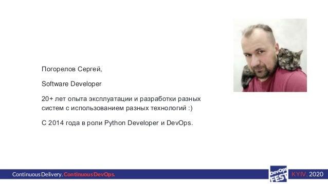 Continuous Delivery. Continuous DevOps. KYIV, 2020 Погорелов Сергей, Software Developer 20+ лет опыта эксплуатации и разра...