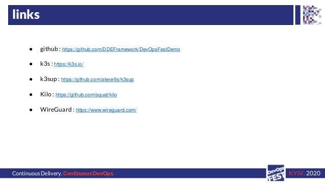 Continuous Delivery. Continuous DevOps. KYIV, 2020 links ● github : https://github.com/DDEFramework/DevOpsFestDemo ● k3s :...