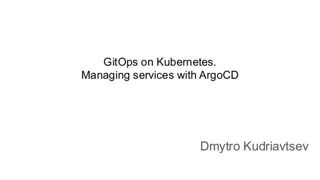 GitOps on Kubernetes. Managing services with ArgoCD Dmytro Kudriavtsev
