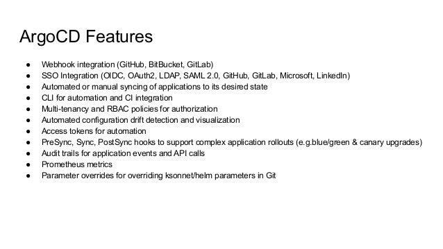ArgoCD Features ● Webhook integration (GitHub, BitBucket, GitLab) ● SSO Integration (OIDC, OAuth2, LDAP, SAML 2.0, GitHub,...
