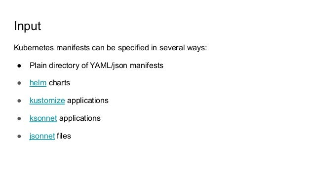 Input Kubernetes manifests can be specified in several ways: ● Plain directory of YAML/json manifests ● helm charts ● kust...
