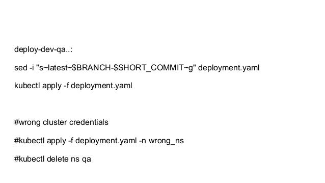 "deploy-dev-qa..: sed -i ""s~latest~$BRANCH-$SHORT_COMMIT~g"" deployment.yaml kubectl apply -f deployment.yaml #wrong cluster..."