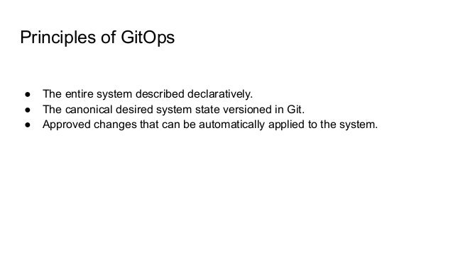 Principles of GitOps ● The entire system described declaratively. ● The canonical desired system state versioned in Git. ●...