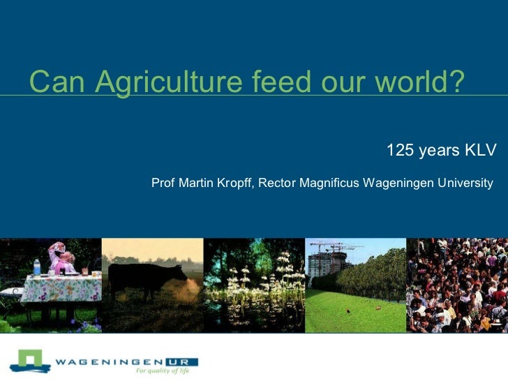 Can Agriculture feed our world? 125 years KLV Prof Martin Kropff, Rector Magnificus Wageningen University