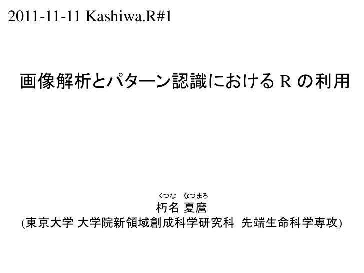 2011-11-11 Kashiwa.R#1 画像解析とパターン認識における R の利用                    くつな   なつまろ              朽名 夏麿 (東京大学 大学院新領域創成科学研究科 先端生命科学専攻)
