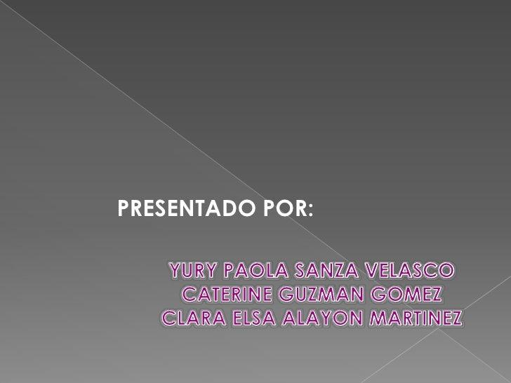 PRESENTADO POR:<br />YURY PAOLA SANZA VELASCO <br />CATERINE GUZMAN GOMEZ<br />CLARA ELSA ALAYON MARTINEZ<br />