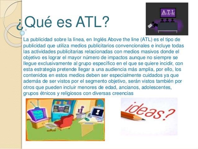 ¿Qué es ATL?  La publicidad sobre la línea, en Inglés Above the line (ATL) es el tipo de  publicidad que utiliza medios pu...